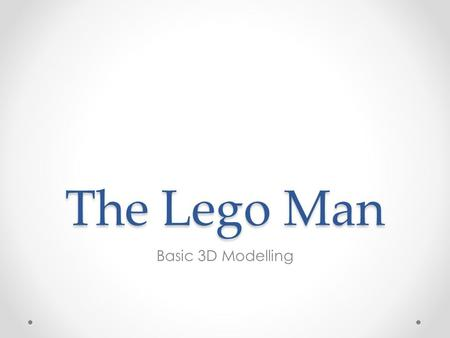 The Lego Man Basic 3D Modelling. The Head Use the Revolve Tool to get the sketch from 2D to 3D.