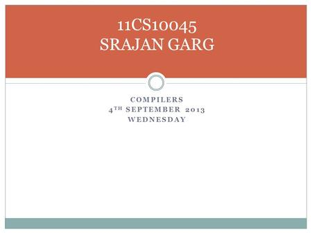 COMPILERS 4 TH SEPTEMBER 2013 WEDNESDAY 11CS10045 SRAJAN GARG.