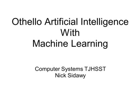 Othello Artificial Intelligence With Machine Learning Computer Systems TJHSST Nick Sidawy.