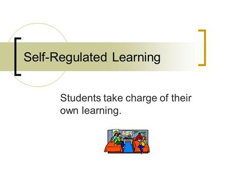 Self-Regulated Learning Students take charge of their own learning.