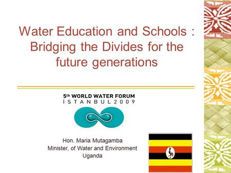 1 Water Education and Schools : Bridging the Divides for the future generations Hon. Maria Mutagamba Minister, of Water and Environment Uganda.