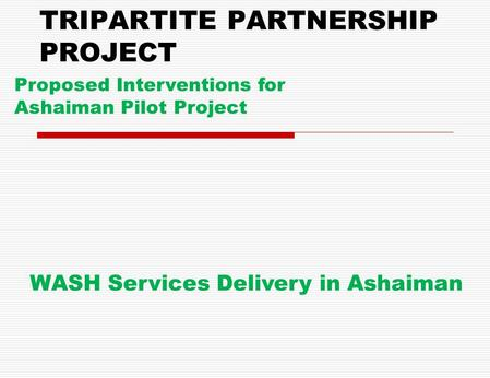 TRIPARTITE PARTNERSHIP PROJECT Proposed Interventions for Ashaiman Pilot Project WASH Services Delivery in Ashaiman.