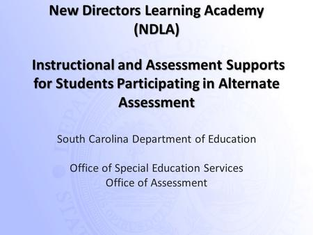 South Carolina Department of Education Office of Special Education Services Office of Assessment New Directors Learning Academy (NDLA) Instructional and.