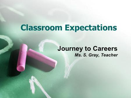 Classroom Expectations Journey to Careers Ms. S. Gray, Teacher.