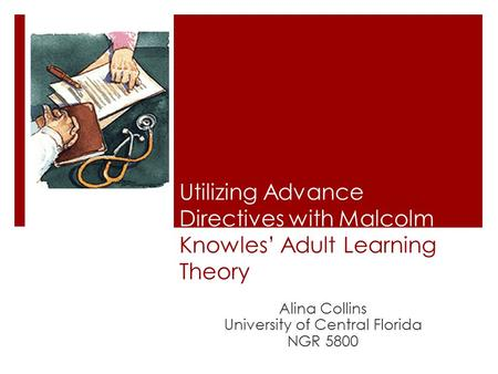 Utilizing Advance Directives with Malcolm Knowles' Adult Learning Theory Alina Collins University of Central Florida NGR 5800.