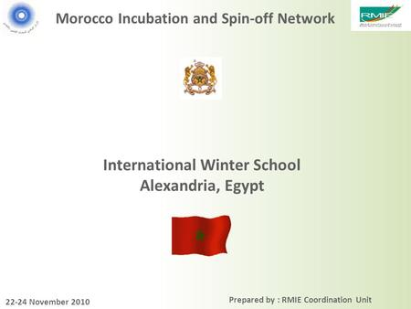 Prepared by : RMIE Coordination Unit Morocco Incubation and Spin-off Network International Winter School Alexandria, Egypt 22-24 November 2010.