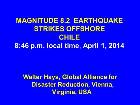 MAGNITUDE 8.2 EARTHQUAKE STRIKES OFFSHORE CHILE 8:46 p.m. local time, April 1, 2014 Walter Hays, Global Alliance for Disaster Reduction, Vienna, Virginia,