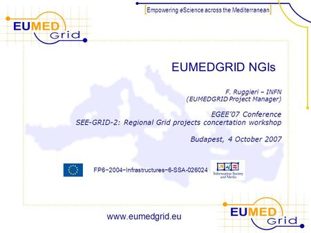FP6−2004−Infrastructures−6-SSA-026024 [ Empowering e Science across the Mediterranean ] EUMEDGRID NGIs F. Ruggieri – INFN (EUMEDGRID Project Manager) EGEE'07.