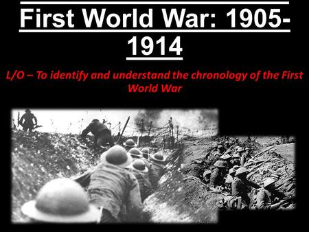 An Introduction to the First World War: 1905- 1914 L/O – To identify and understand the chronology of the First World War.