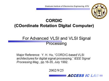 ACCESS IC LAB Graduate Institute of Electronics Engineering, NTU CORDIC (COordinate Rotation DIgital Computer) For Advanced VLSI and VLSI Signal Processing.