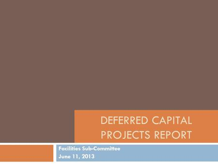 DEFERRED CAPITAL PROJECTS REPORT Facilities Sub-Committee June 11, 2013.