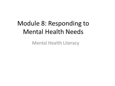 Module 8: Responding to Mental Health Needs Mental Health Literacy.