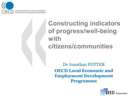 Constructing indicators of progress/well-being with citizens/communities Dr Jonathan POTTER OECD Local Economic and Employment Development Programme.