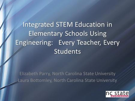 Integrated STEM Education in Elementary Schools Using Engineering: Every Teacher, Every Students Elizabeth Parry, North Carolina State University Laura.
