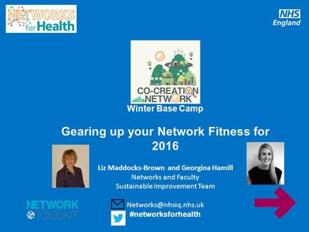 www.england.nhs.uk Winter Base Camp Gearing up your Network Fitness for 2016 Liz Maddocks-Brown and Georgina Hamill Networks and Faculty Sustainable Improvement.