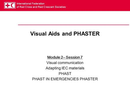 Visual Aids and PHASTER Module 2– Session 7 Visual communication Adapting IEC materials PHAST PHAST IN EMERGENCIES PHASTER.