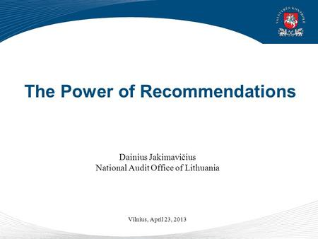The Power of Recommendations Dainius Jakimavičius National Audit Office of Lithuania Vilnius, April 23, 2013.