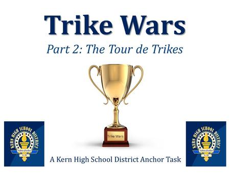 Trike Wars Trike Wars Part 2: The Tour de Trikes A Kern High School District Anchor Task Trike Wars.