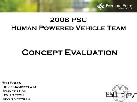 2008 PSU Human Powered Vehicle Team Ben Bolen Erik Chamberlain Kenneth Lou Levi Patton Bryan Voytilla Concept Evaluation.