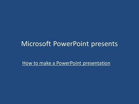 Microsoft PowerPoint presents How to make a PowerPoint presentation.