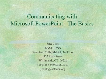 Communicating with Microsoft PowerPoint: The Basics Jane Cook EASTCONN Windham Mills, Mill #1, 3rd Floor 322 Main Street Willimantic, CT 06226 (860) 455-0707,