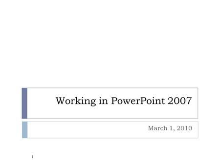 Working in PowerPoint 2007 March 1, 2010 1. Objectives  Describe the Microsoft PowerPoint 2007 environment using correct terminology.  Become familiar.