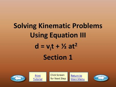 Print Tutorial Click Screen for Next Step Return to Main Menu Solving Kinematic Problems Using Equation III d = v i t + ½ at 2 Section 1.