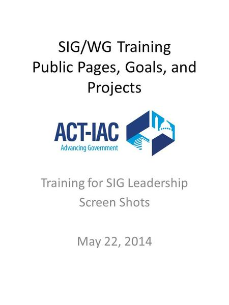 SIG/WG Training Public Pages, Goals, and Projects Training for SIG Leadership Screen Shots May 22, 2014.