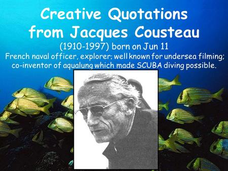 Creative Quotations from Jacques Cousteau (1910-1997) born on Jun 11 French naval officer, explorer ; well known for undersea filming; co-inventor of.