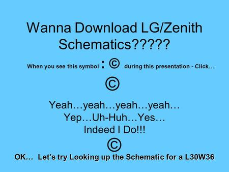 Wanna Download LG/Zenith Schematics????? Yeah…yeah…yeah…yeah… Yep…Uh-Huh…Yes… Indeed I Do!!! OK… Let's try Looking up the Schematic for a L30W36 When you.