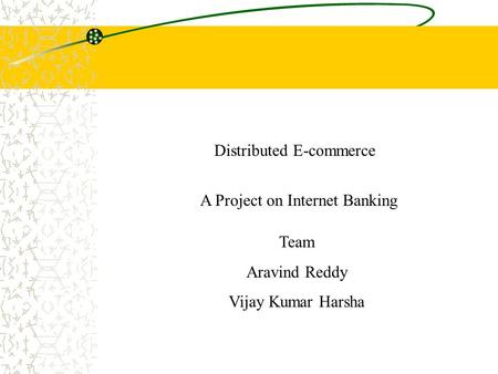 A Project on Internet Banking Distributed E-commerce Team Aravind Reddy Vijay Kumar Harsha.