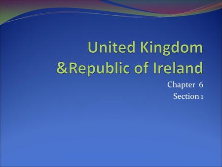 Chapter 6 Section 1. Outline your notes! UNITED KINGDOM Land Economy Government People & Culture Northern Ireland REPUBLIC OF IRELAND Land Economy People.