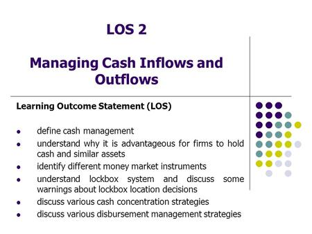 LOS 2 Managing Cash Inflows and Outflows Learning Outcome Statement (LOS) define cash management understand why it is advantageous for firms to hold cash.