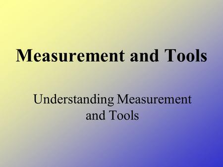 Measurement and Tools Understanding Measurement and Tools.