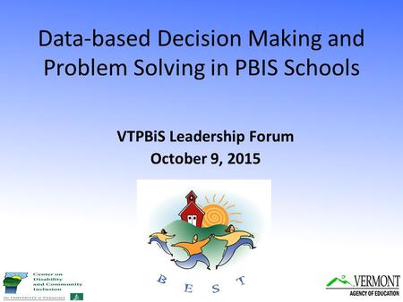 Data-based Decision Making and Problem Solving in PBIS Schools VTPBiS Leadership Forum October 9, 2015.