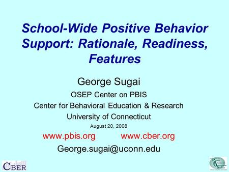 School-Wide Positive Behavior Support: Rationale, Readiness, Features George Sugai OSEP Center on PBIS Center for Behavioral Education & Research University.