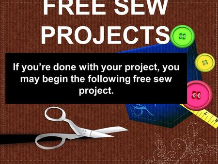 FREE SEW PROJECTS If you're done with your project, you may begin the following free sew project.
