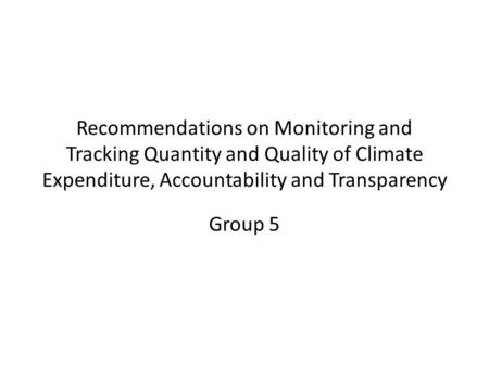 Recommendations on Monitoring and Tracking Quantity and Quality of Climate Expenditure, Accountability and Transparency Group 5.