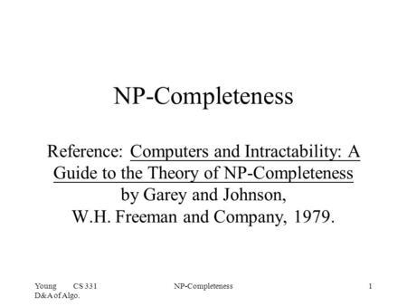 Young CS 331 D&A of Algo. NP-Completeness1 NP-Completeness Reference: Computers and Intractability: A Guide to the Theory of NP-Completeness by Garey and.