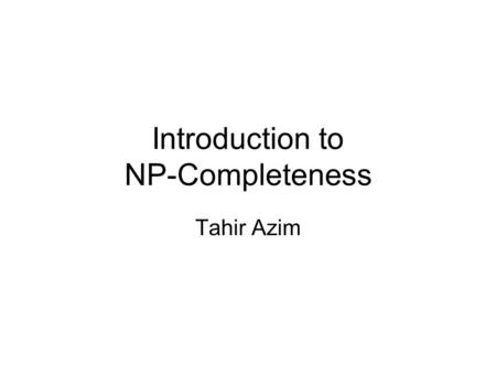 Introduction to NP-Completeness Tahir Azim. The Downside of Computers Many problems can be solved in linear time or polynomial time But there are also.