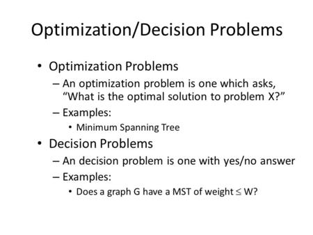 "Optimization/Decision Problems Optimization Problems – An optimization problem is one which asks, ""What is the optimal solution to problem X?"" – Examples:"