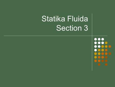 Statika Fluida Section 3. Fluid Dynamics Objectives Introduce concepts necessary to analyse fluids in motion Identify differences between Steady/unsteady.
