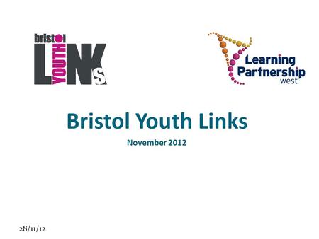 28/11/12 Bristol Youth Links November 2012. 28/11/12 Who are we? Learning Partnership West Barnardo's 16-25 Independent People TBG Learning.