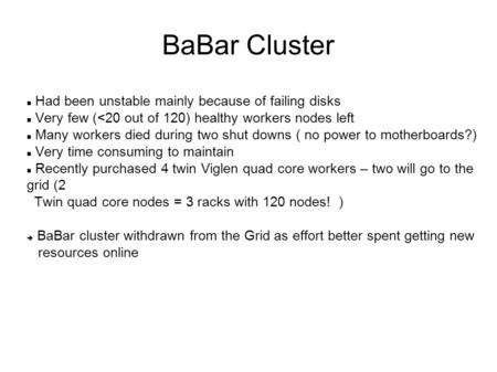 BaBar Cluster Had been unstable mainly because of failing disks Very few (<20 out of 120) healthy workers nodes left Many workers died during two shut.