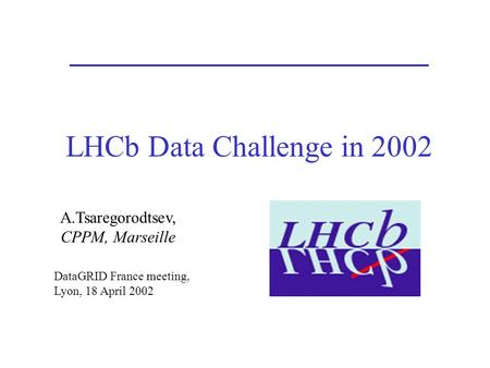 LHCb Data Challenge in 2002 A.Tsaregorodtsev, CPPM, Marseille DataGRID France meeting, Lyon, 18 April 2002.