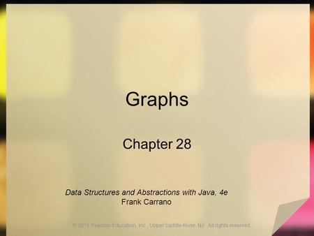 Graphs Chapter 28 © 2015 Pearson Education, Inc., Upper Saddle River, NJ. All rights reserved. Data Structures and Abstractions with Java, 4e Frank Carrano.
