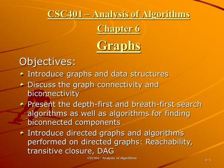 CSC401: Analysis of Algorithms 6-1 CSC401 – Analysis of Algorithms Chapter 6 Graphs Objectives: Introduce graphs and data structures Discuss the graph.