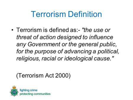 Terrorism Definition Terrorism is defined as:- the use or threat of action designed to influence any Government or the general public, for the purpose.