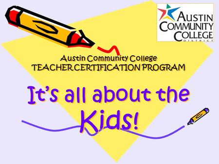 Austin Community College TEACHER CERTIFICATION PROGRAM It's all about the Kids!