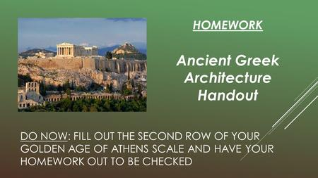DO NOW: FILL OUT THE SECOND ROW OF YOUR GOLDEN AGE OF ATHENS SCALE AND HAVE YOUR HOMEWORK OUT TO BE CHECKED HOMEWORK Ancient Greek Architecture Handout.